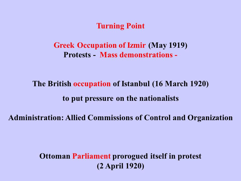 Turning Point Greek Occupation of Izmir (May 1919) Protests - Mass demonstrations - The British occupation of Istanbul (16 March 1920) to put pressure on the nationalists Administration: Allied Commissions of Control and Organization Ottoman Parliament prorogued itself in protest (2 April 1920)
