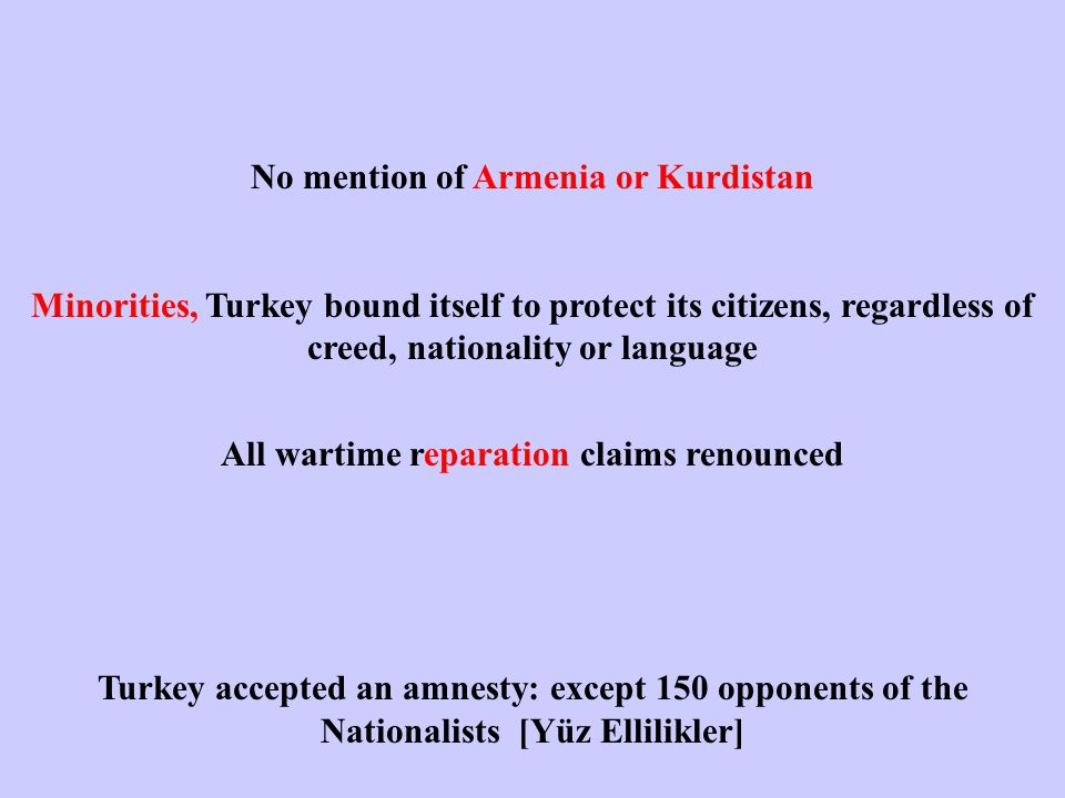 No mention of Armenia or Kurdistan Minorities, Turkey bound itself to protect its citizens, regardless of creed, nationality or language All wartime reparation claims renounced Turkey accepted an amnesty: except 150 opponents of the Nationalists [Yüz Ellilikler]