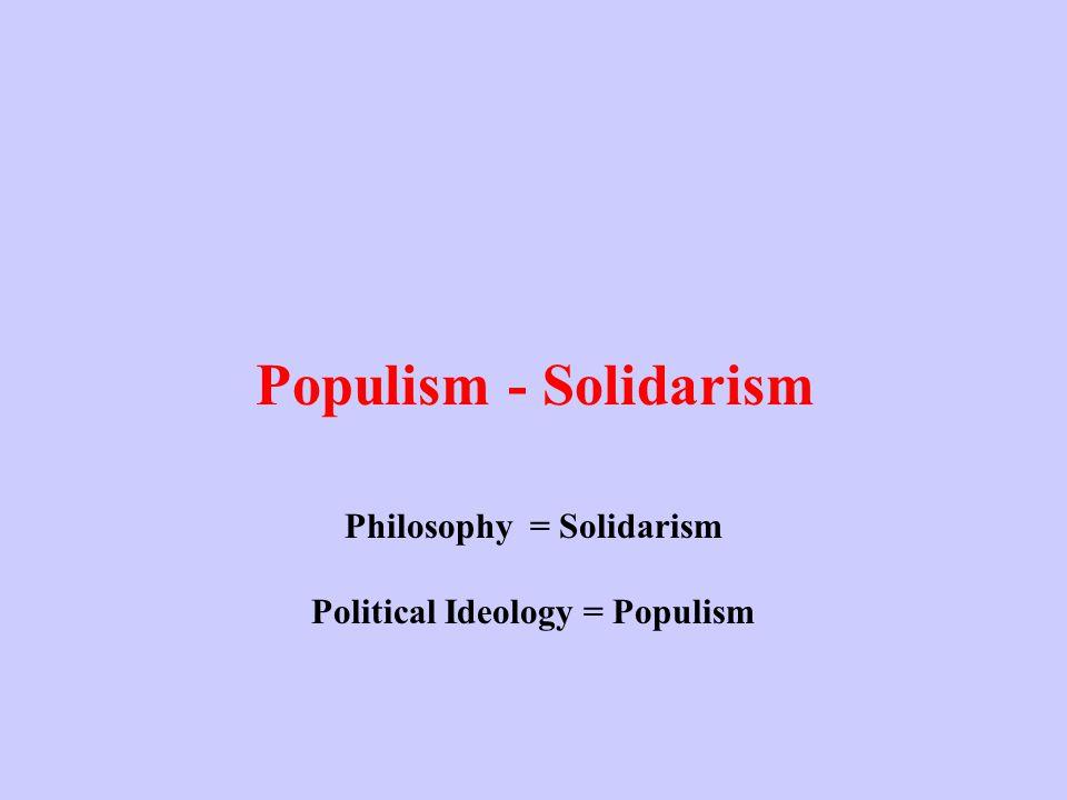 Populism - Solidarism Philosophy = Solidarism Political Ideology = Populism