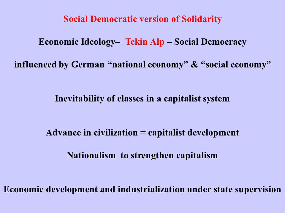 Social Democratic version of Solidarity Economic Ideology– Tekin Alp – Social Democracy influenced by German national economy & social economy Inevitability of classes in a capitalist system Advance in civilization = capitalist development Nationalism to strengthen capitalism Economic development and industrialization under state supervision