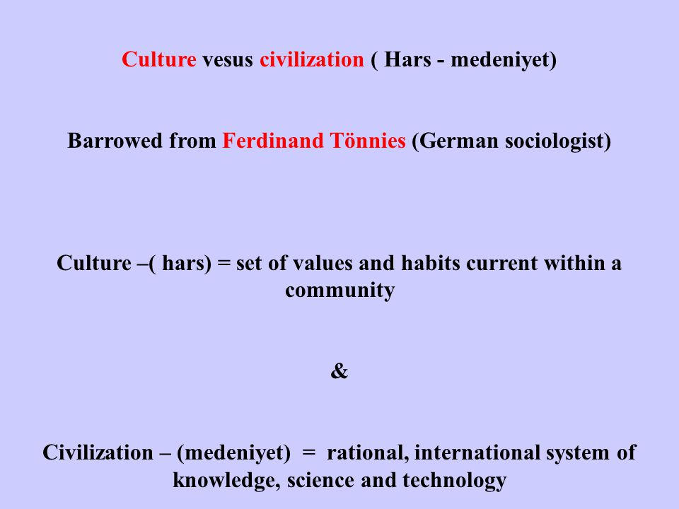 Barrowed from Ferdinand Tönnies (German sociologist) Culture –( hars) = set of values and habits current within a community & Civilization – (medeniyet) = rational, international system of knowledge, science and technology