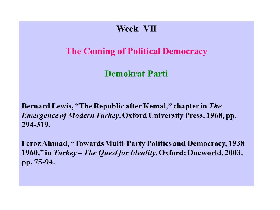 Week VII The Coming of Political Democracy Demokrat Parti Bernard Lewis, The Republic after Kemal, chapter in The Emergence of Modern Turkey, Oxford University Press, 1968, pp.