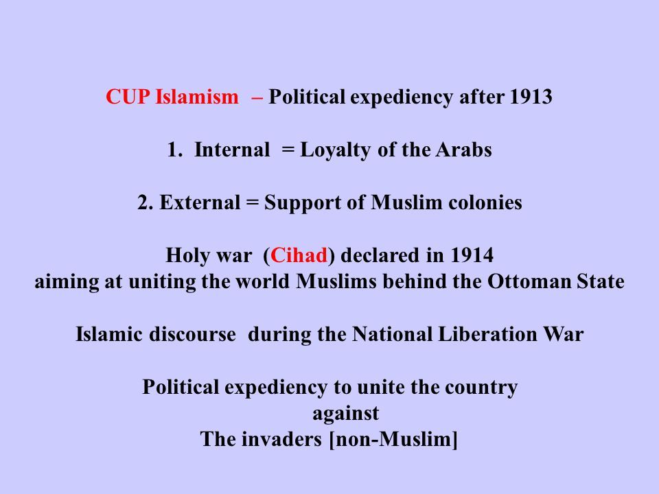 CUP Islamism – Political expediency after 1913 1. Internal = Loyalty of the Arabs 2.