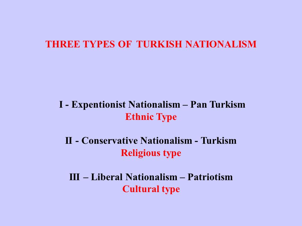 THREE TYPES OF TURKISH NATIONALISM I - Expentionist Nationalism – Pan Turkism Ethnic Type II - Conservative Nationalism - Turkism Religious type III – Liberal Nationalism – Patriotism Cultural type