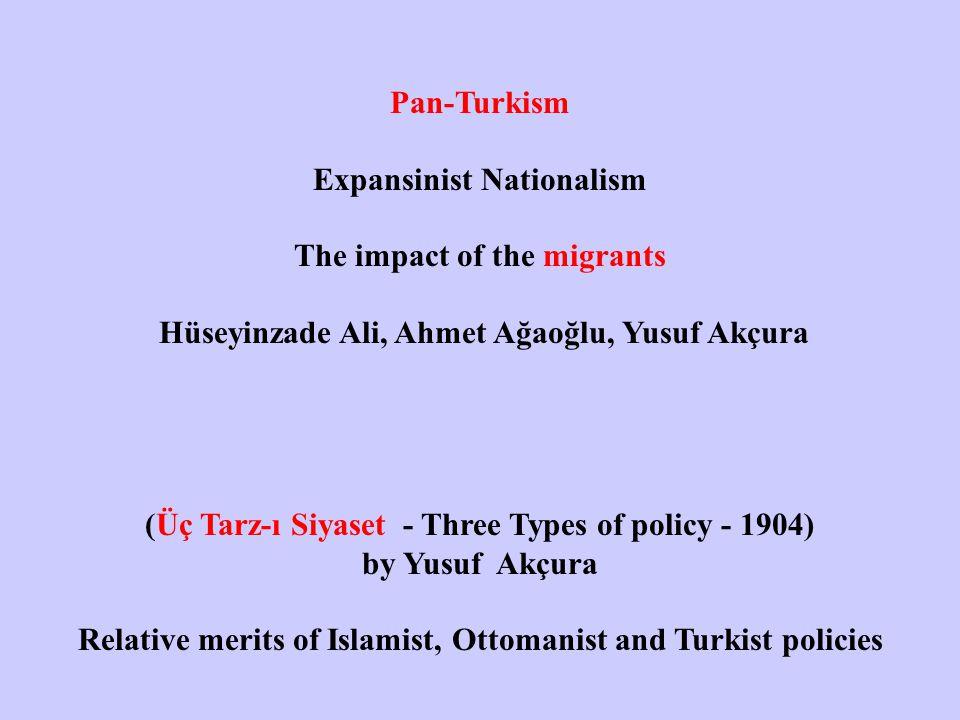 Pan-Turkism Expansinist Nationalism The impact of the migrants Hüseyinzade Ali, Ahmet Ağaoğlu, Yusuf Akçura (Üç Tarz-ı Siyaset - Three Types of policy - 1904) by Yusuf Akçura Relative merits of Islamist, Ottomanist and Turkist policies