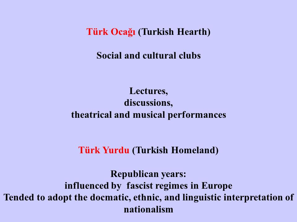 Türk Ocağı (Turkish Hearth) Social and cultural clubs Lectures, discussions, theatrical and musical performances Türk Yurdu (Turkish Homeland) Republican years: influenced by fascist regimes in Europe Tended to adopt the docmatic, ethnic, and linguistic interpretation of nationalism