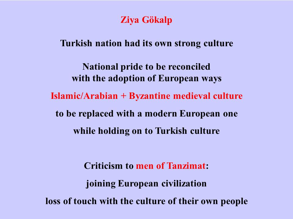 Ziya Gökalp Turkish nation had its own strong culture National pride to be reconciled with the adoption of European ways Islamic/Arabian + Byzantine medieval culture to be replaced with a modern European one while holding on to Turkish culture Criticism to men of Tanzimat: joining European civilization loss of touch with the culture of their own people