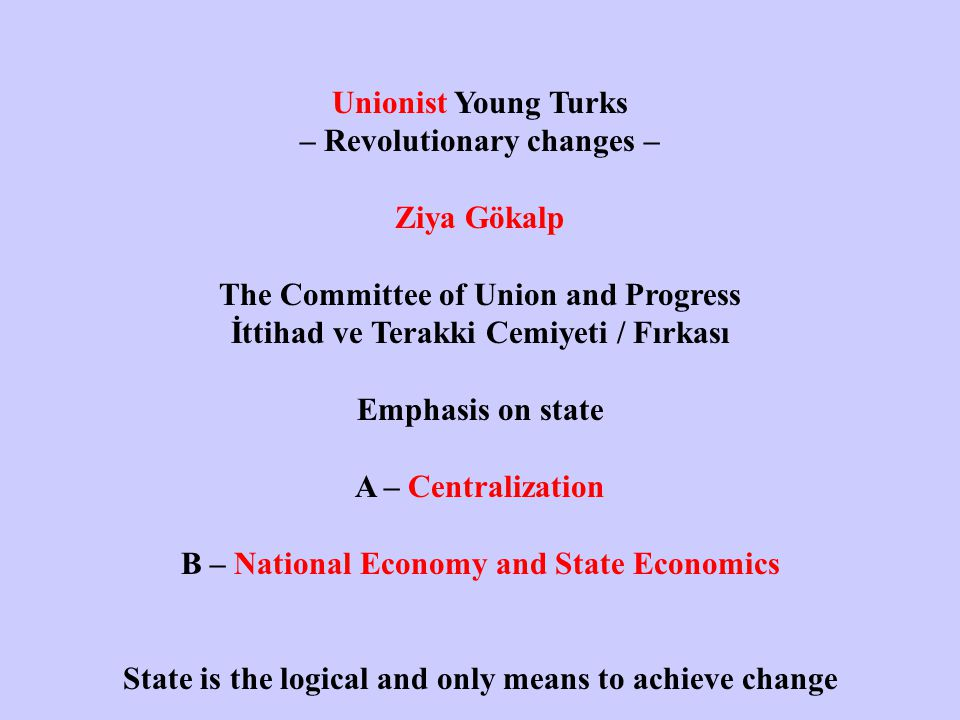 Unionist Young Turks – Revolutionary changes – Ziya Gökalp The Committee of Union and Progress İttihad ve Terakki Cemiyeti / Fırkası Emphasis on state A – Centralization B – National Economy and State Economics State is the logical and only means to achieve change