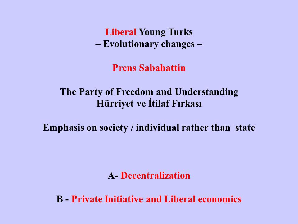 Liberal Young Turks – Evolutionary changes – Prens Sabahattin The Party of Freedom and Understanding Hürriyet ve İtilaf Fırkası Emphasis on society / individual rather than state A- Decentralization B - Private Initiative and Liberal economics