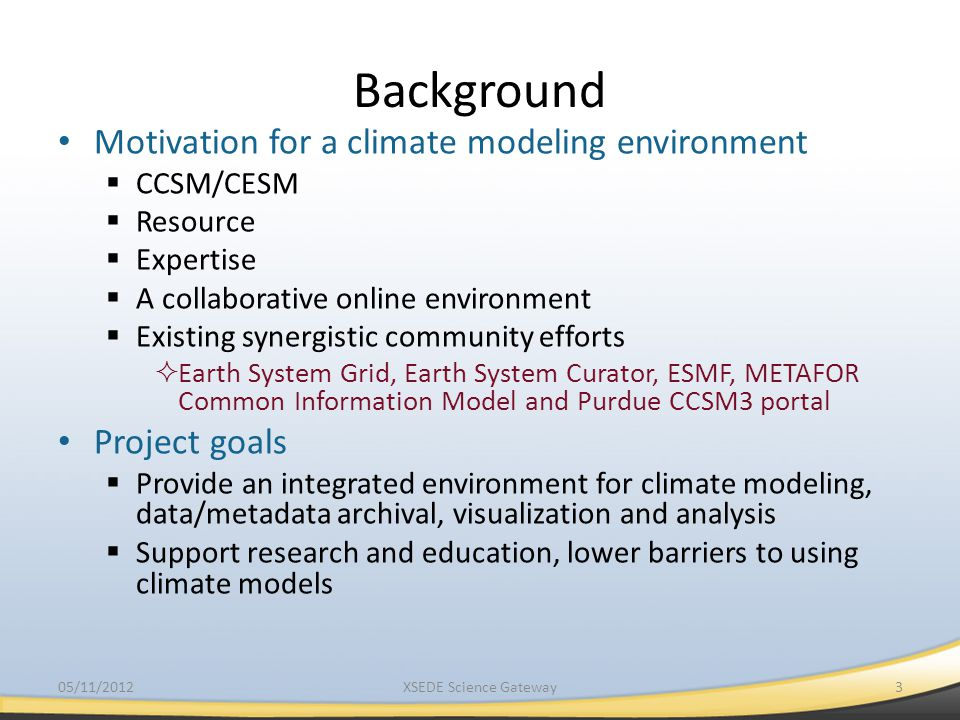 Background Motivation for a climate modeling environment  CCSM/CESM  Resource  Expertise  A collaborative online environment  Existing synergistic community efforts  Earth System Grid, Earth System Curator, ESMF, METAFOR Common Information Model and Purdue CCSM3 portal Project goals  Provide an integrated environment for climate modeling, data/metadata archival, visualization and analysis  Support research and education, lower barriers to using climate models 3XSEDE Science Gateway05/11/2012