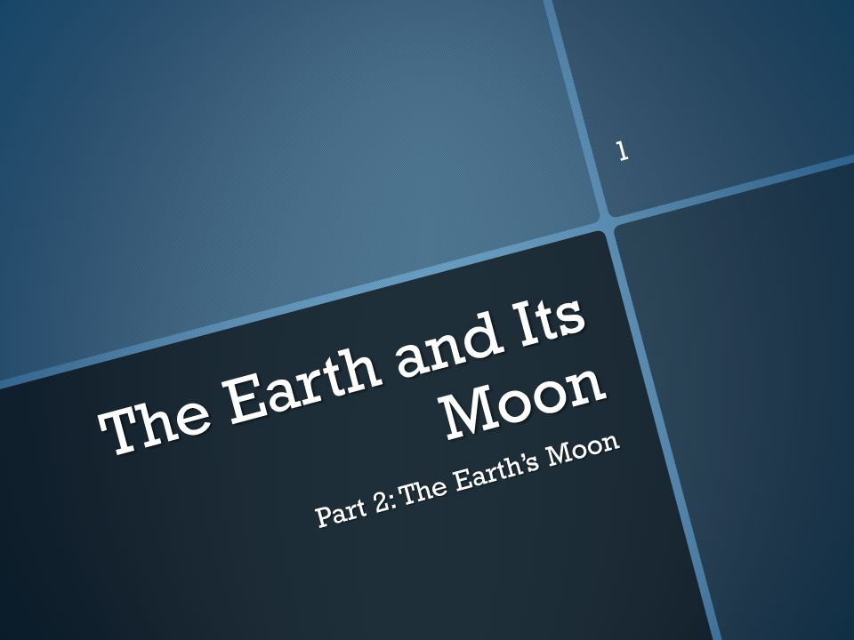 The Earth and Its Moon Part 2: The Earth's Moon 1