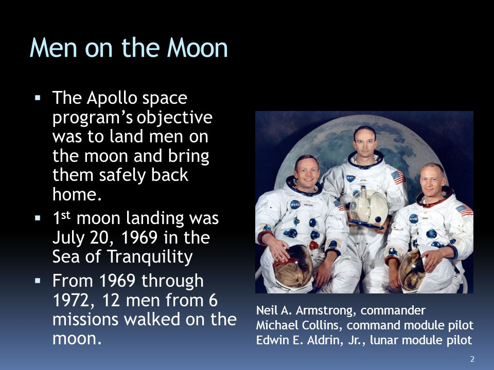 Men on the Moon  The Apollo space program's objective was to land men on the moon and bring them safely back home.  1 st moon landing was July 20, 1