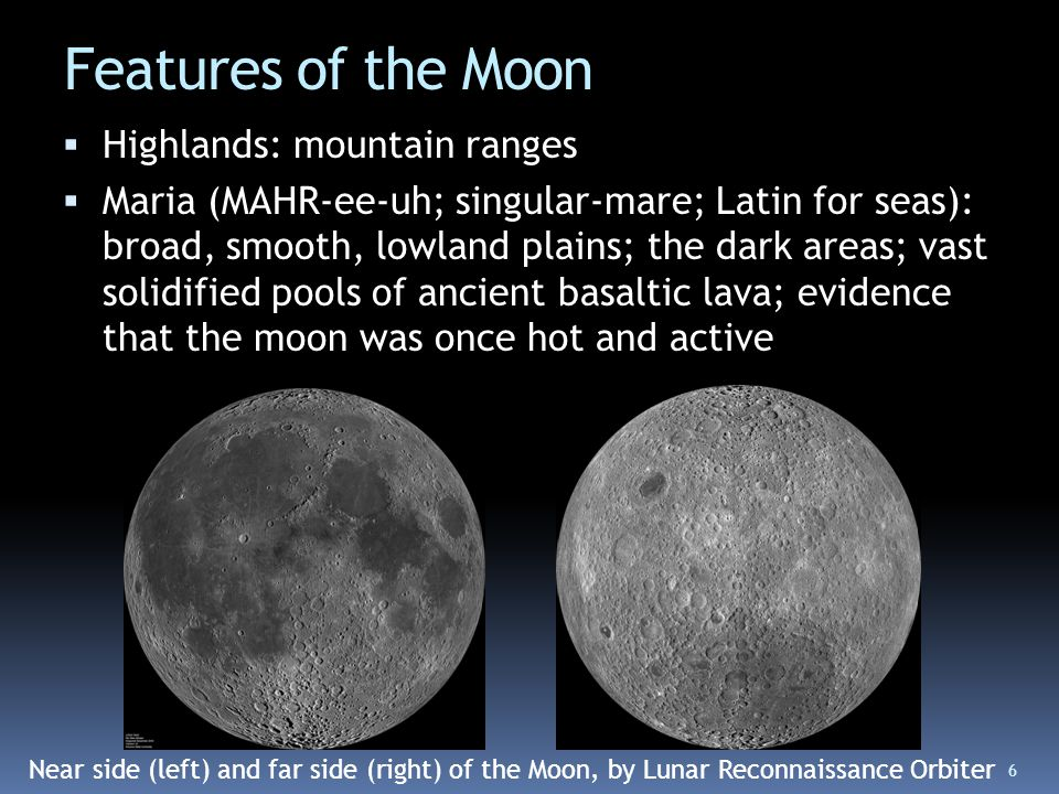 Features of the Moon  Highlands: mountain ranges  Maria (MAHR-ee-uh; singular-mare; Latin for seas): broad, smooth, lowland plains; the dark areas;