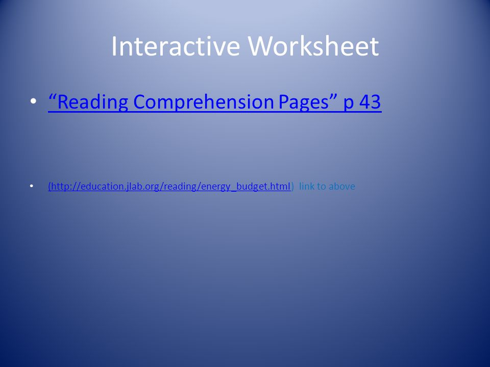 Interactive Worksheet Reading Comprehension Pages p 43 (http://education.jlab.org/reading/energy_budget.html) link to above (http://education.jlab.org/reading/energy_budget.html