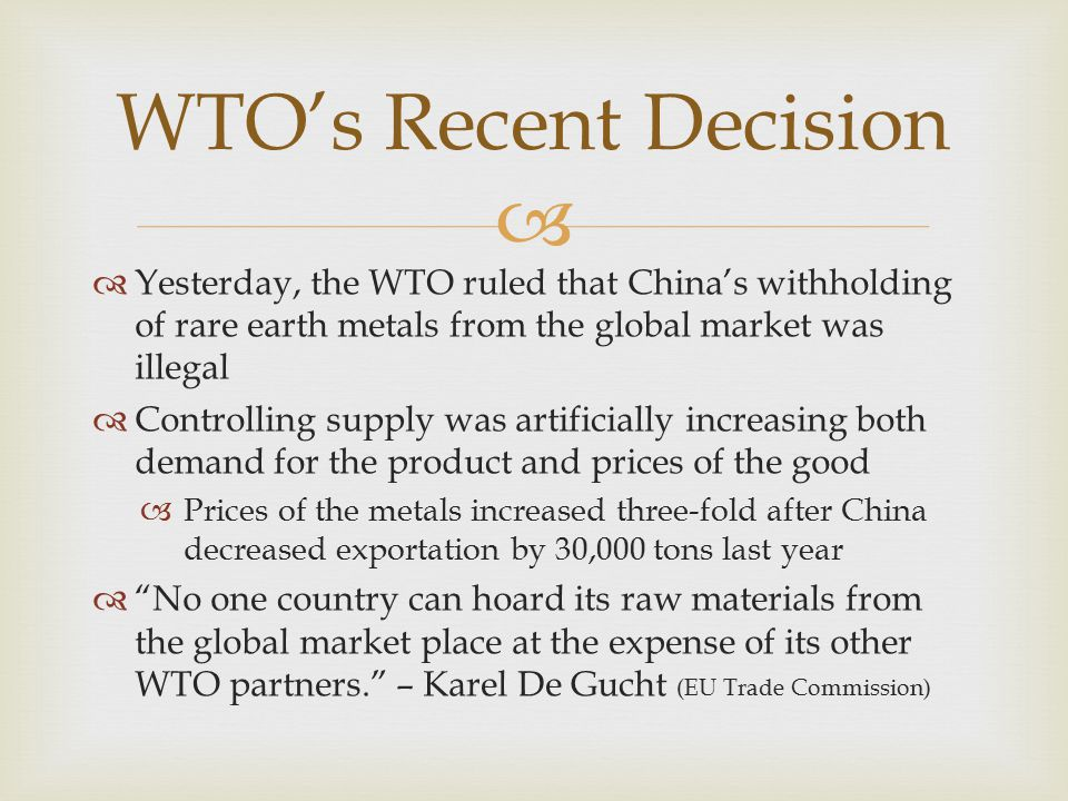   Yesterday, the WTO ruled that China's withholding of rare earth metals from the global market was illegal  Controlling supply was artificially increasing both demand for the product and prices of the good  Prices of the metals increased three-fold after China decreased exportation by 30,000 tons last year  No one country can hoard its raw materials from the global market place at the expense of its other WTO partners. – Karel De Gucht (EU Trade Commission) WTO's Recent Decision