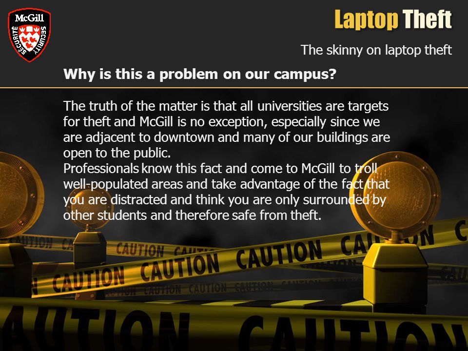 Laptop Theft The skinny on laptop theft Why is this a problem on our campus? The truth of the matter is that all universities are targets for theft an