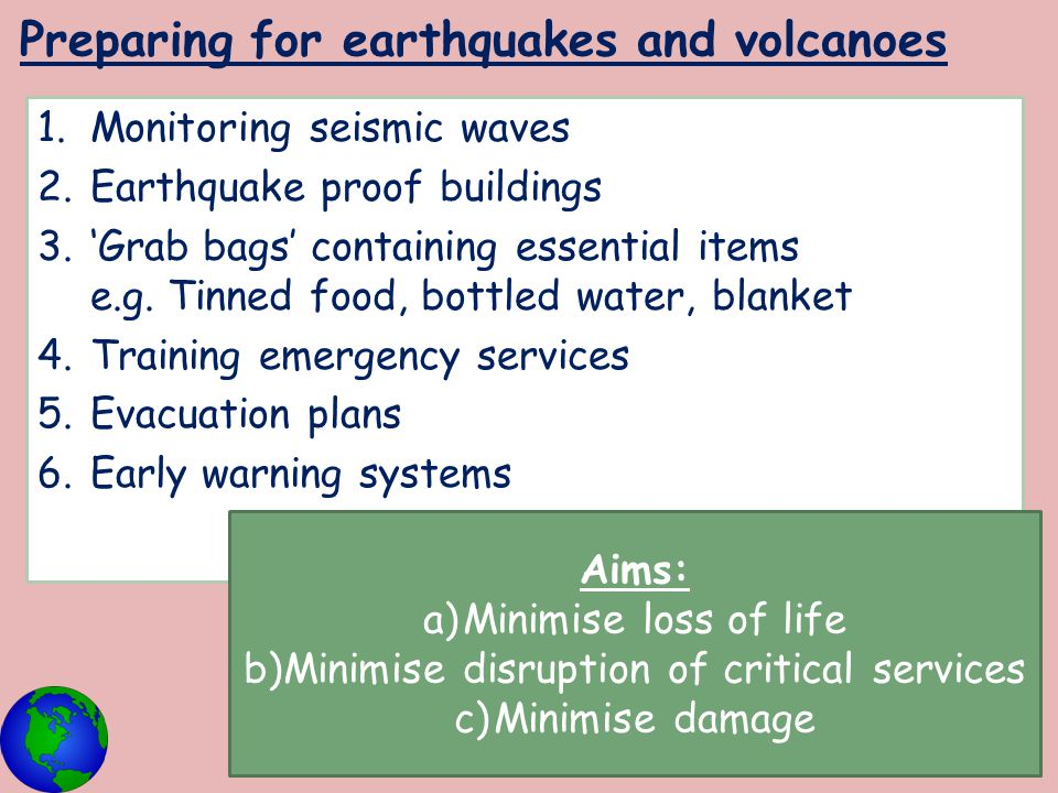 Preparing for earthquakes and volcanoes 1.Monitoring seismic waves 2.Earthquake proof buildings 3.'Grab bags' containing essential items e.g. Tinned f
