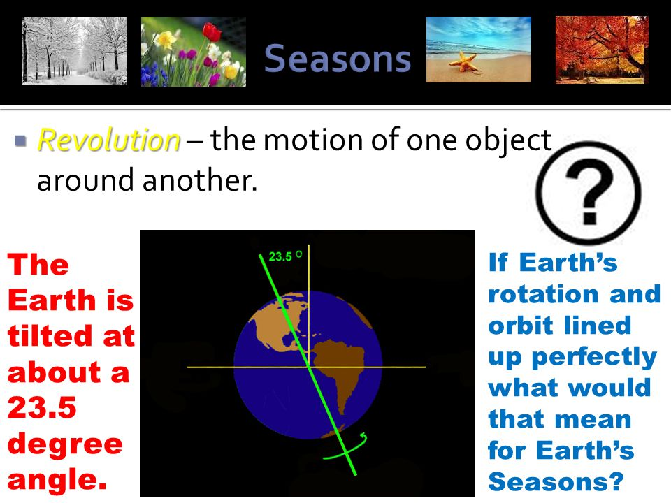  Revolution  Revolution – the motion of one object around another. The Earth is tilted at about a 23.5 degree angle. If Earth's rotation and orbit l