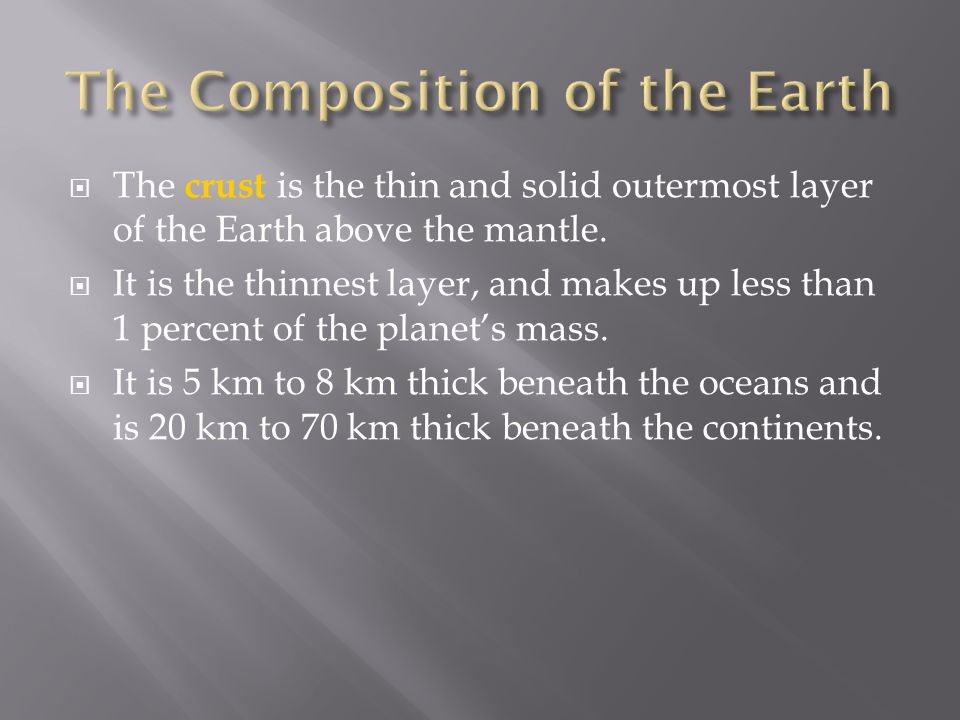  The crust is the thin and solid outermost layer of the Earth above the mantle.  It is the thinnest layer, and makes up less than 1 percent of the p