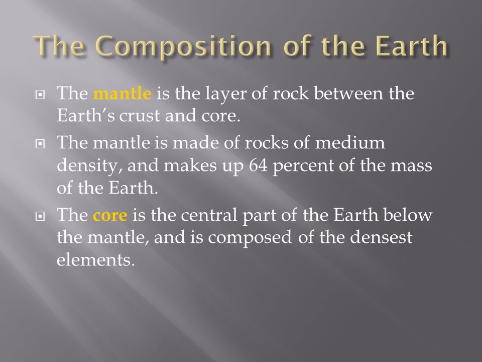  The mantle is the layer of rock between the Earth's crust and core.  The mantle is made of rocks of medium density, and makes up 64 percent of the