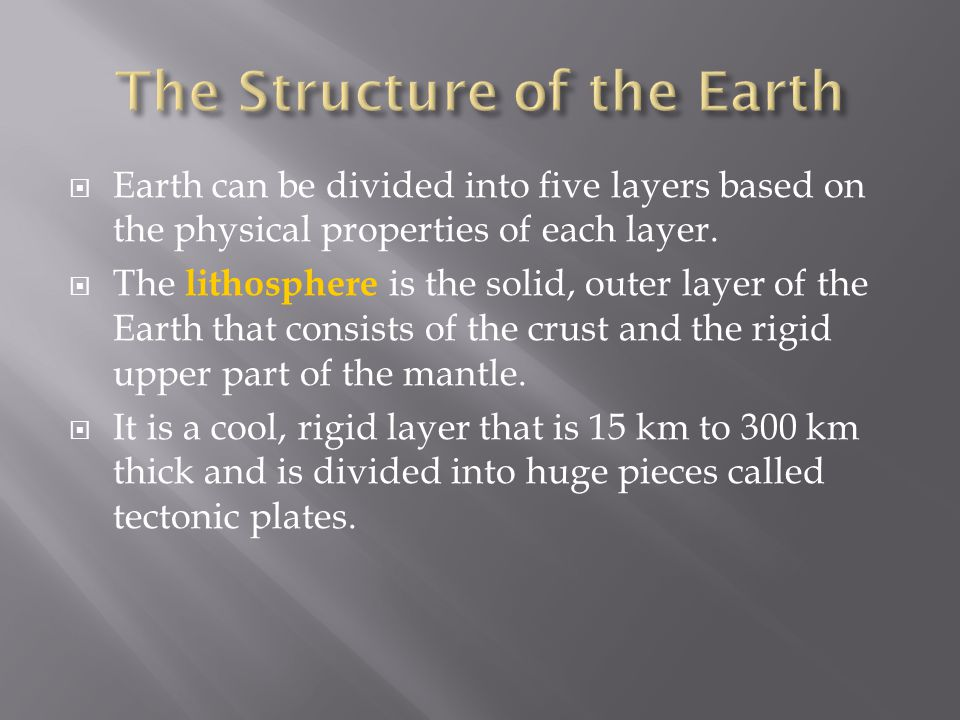  Earth can be divided into five layers based on the physical properties of each layer.  The lithosphere is the solid, outer layer of the Earth that