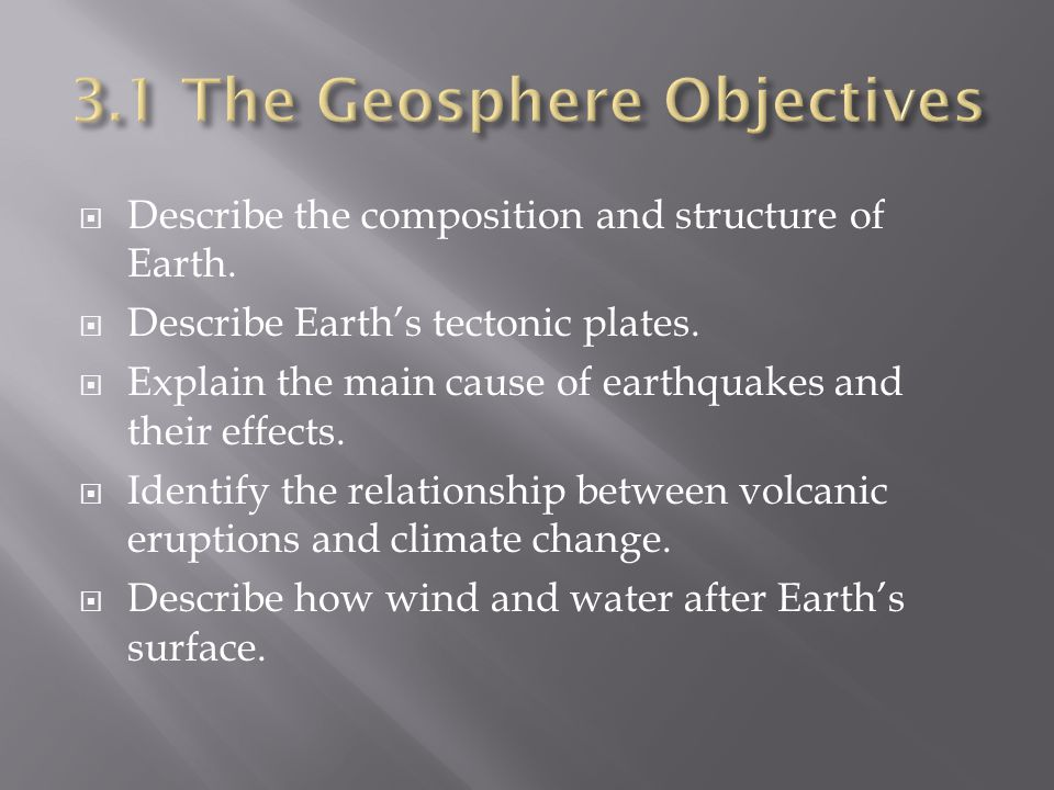  Describe the composition and structure of Earth.  Describe Earth's tectonic plates.  Explain the main cause of earthquakes and their effects.  Id