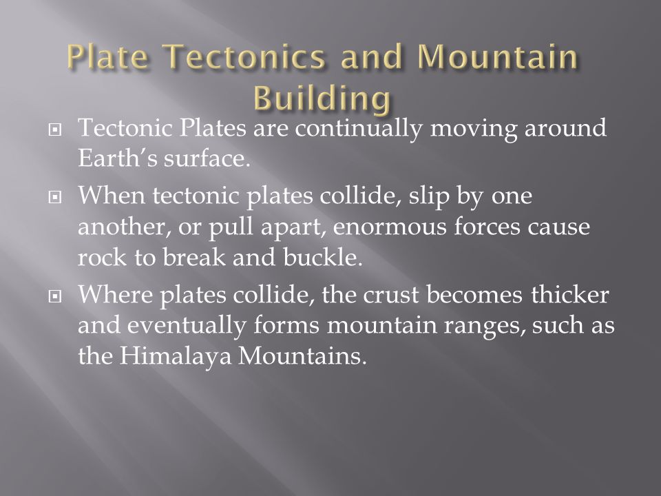  Tectonic Plates are continually moving around Earth's surface.  When tectonic plates collide, slip by one another, or pull apart, enormous forces c