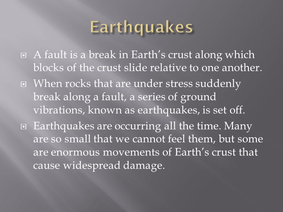  A fault is a break in Earth's crust along which blocks of the crust slide relative to one another.  When rocks that are under stress suddenly break