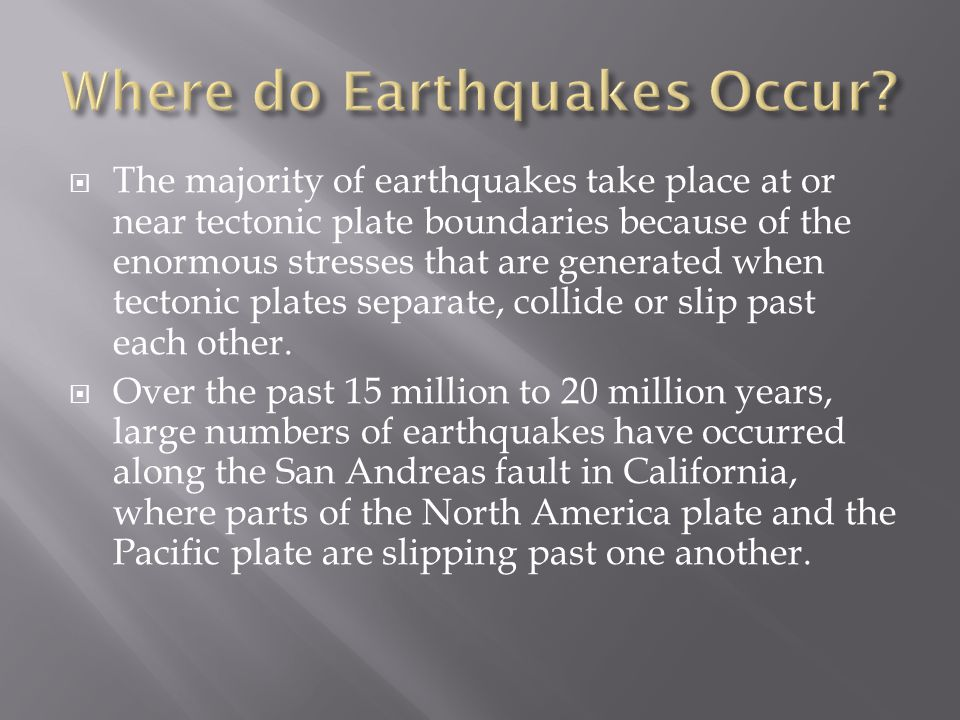  The majority of earthquakes take place at or near tectonic plate boundaries because of the enormous stresses that are generated when tectonic plates