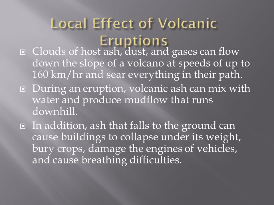  Clouds of host ash, dust, and gases can flow down the slope of a volcano at speeds of up to 160 km/hr and sear everything in their path.  During an