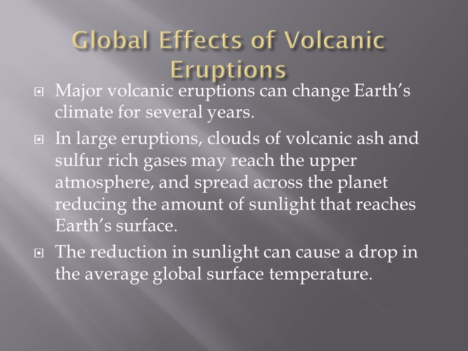  Major volcanic eruptions can change Earth's climate for several years.  In large eruptions, clouds of volcanic ash and sulfur rich gases may reach
