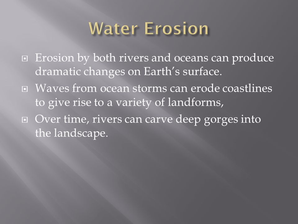  Erosion by both rivers and oceans can produce dramatic changes on Earth's surface.  Waves from ocean storms can erode coastlines to give rise to a