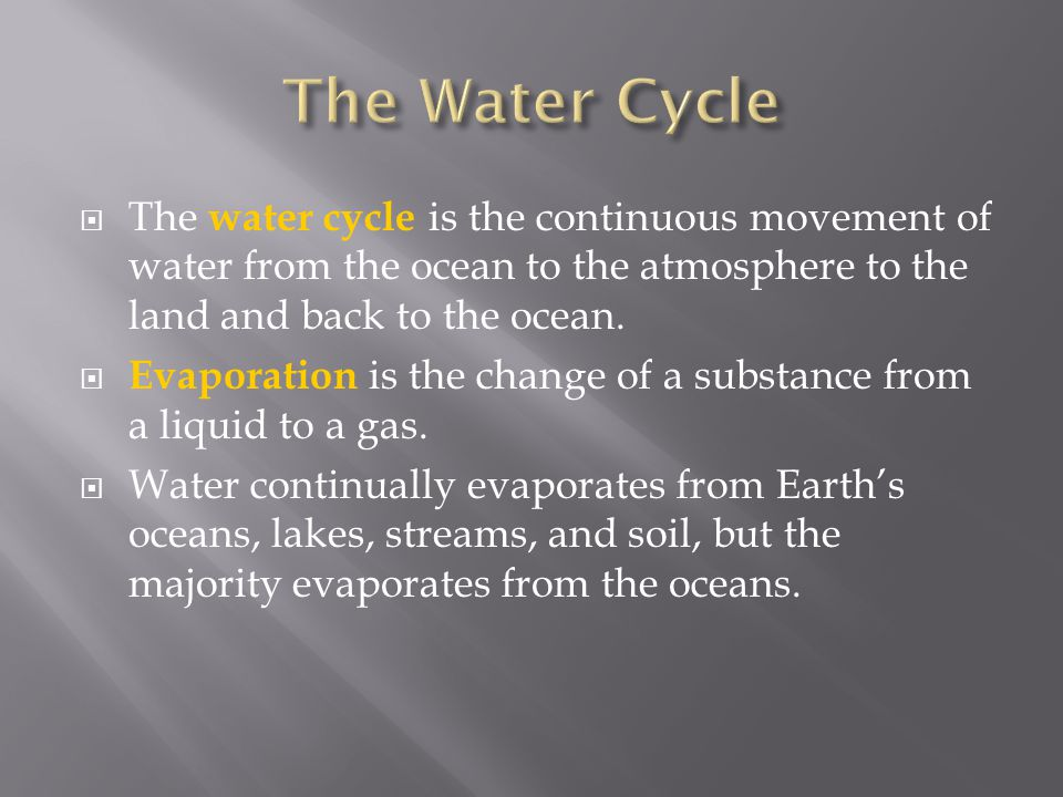  The water cycle is the continuous movement of water from the ocean to the atmosphere to the land and back to the ocean.  Evaporation is the change