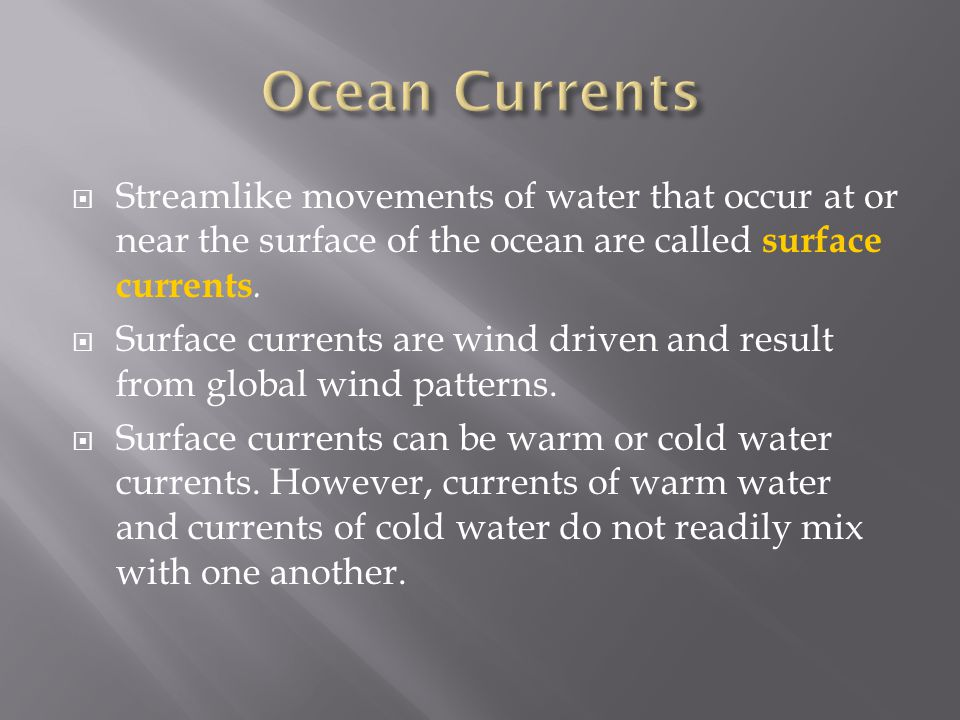  Streamlike movements of water that occur at or near the surface of the ocean are called surface currents.  Surface currents are wind driven and res
