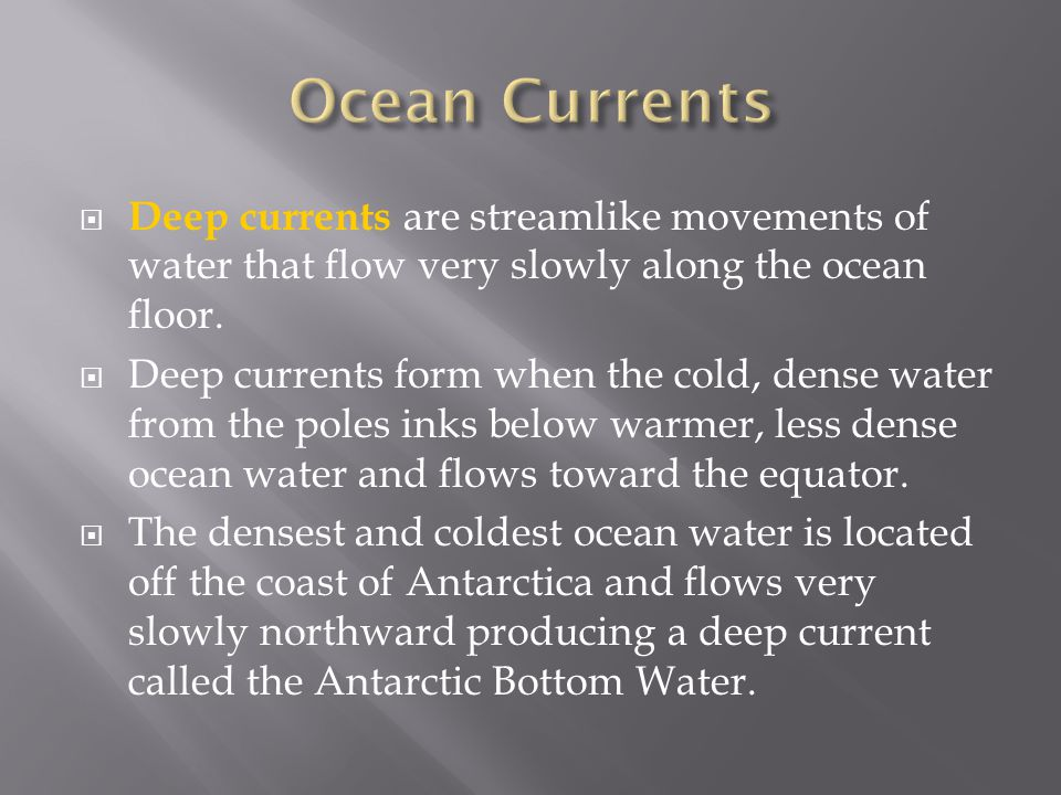 Deep currents are streamlike movements of water that flow very slowly along the ocean floor.  Deep currents form when the cold, dense water from th
