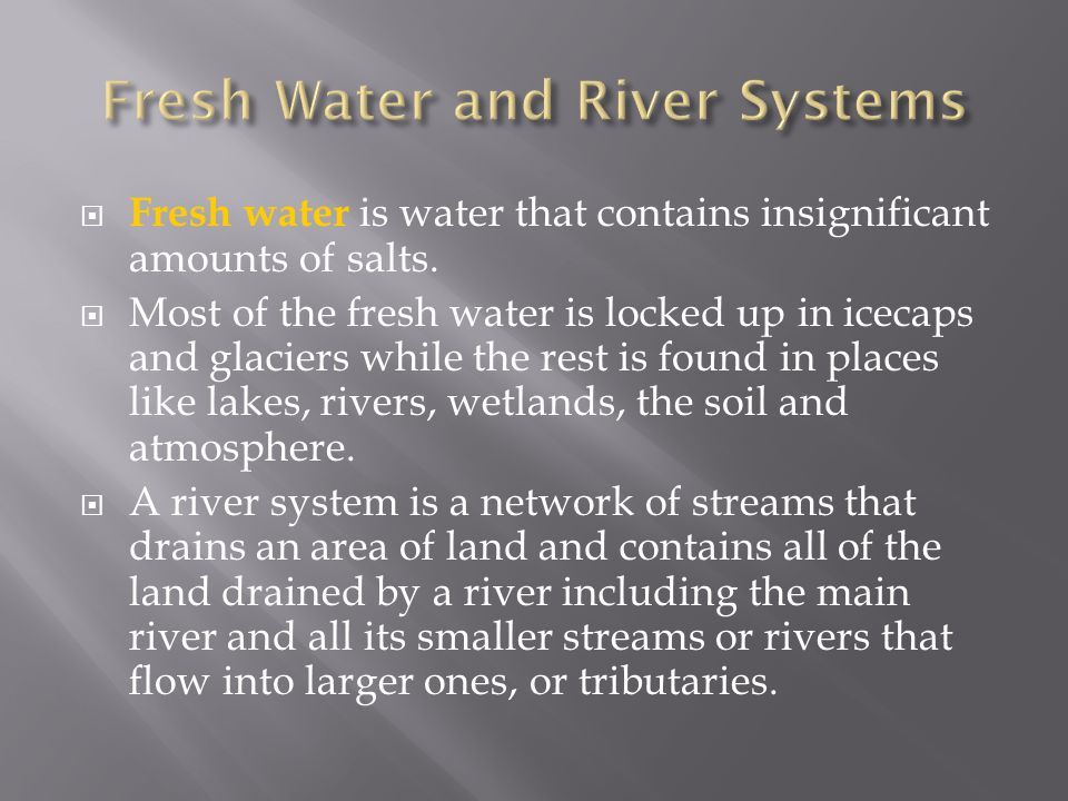  Fresh water is water that contains insignificant amounts of salts.  Most of the fresh water is locked up in icecaps and glaciers while the rest is