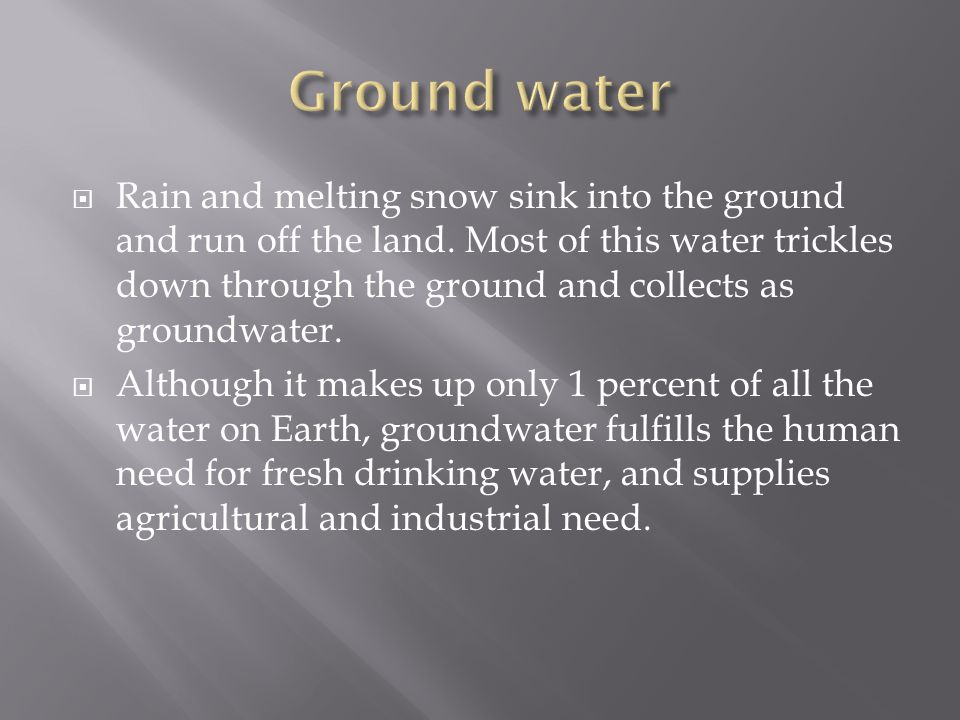  Rain and melting snow sink into the ground and run off the land. Most of this water trickles down through the ground and collects as groundwater. 