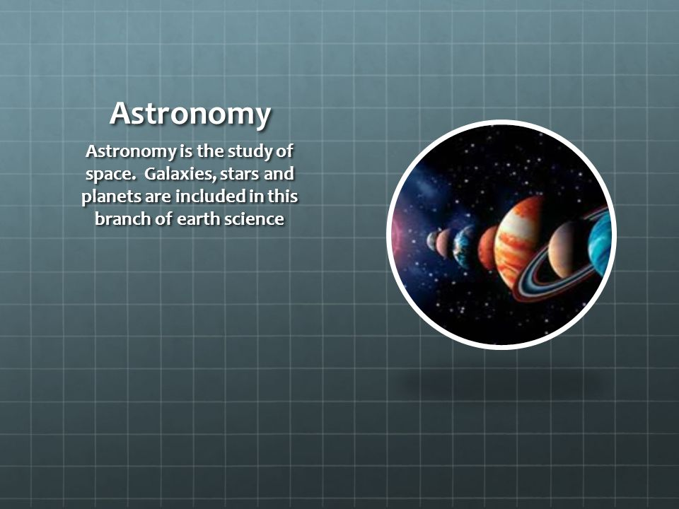 Astronomy Astronomy is the study of space. Galaxies, stars and planets are included in this branch of earth science