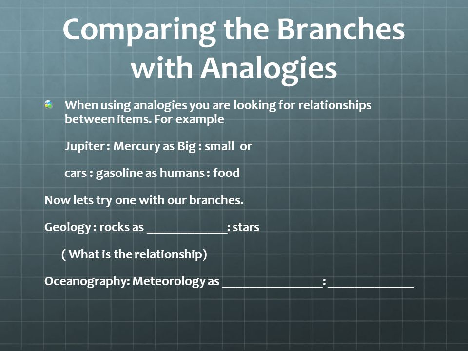 Comparing the Branches with Analogies When using analogies you are looking for relationships between items. For example Jupiter : Mercury as Big : sma