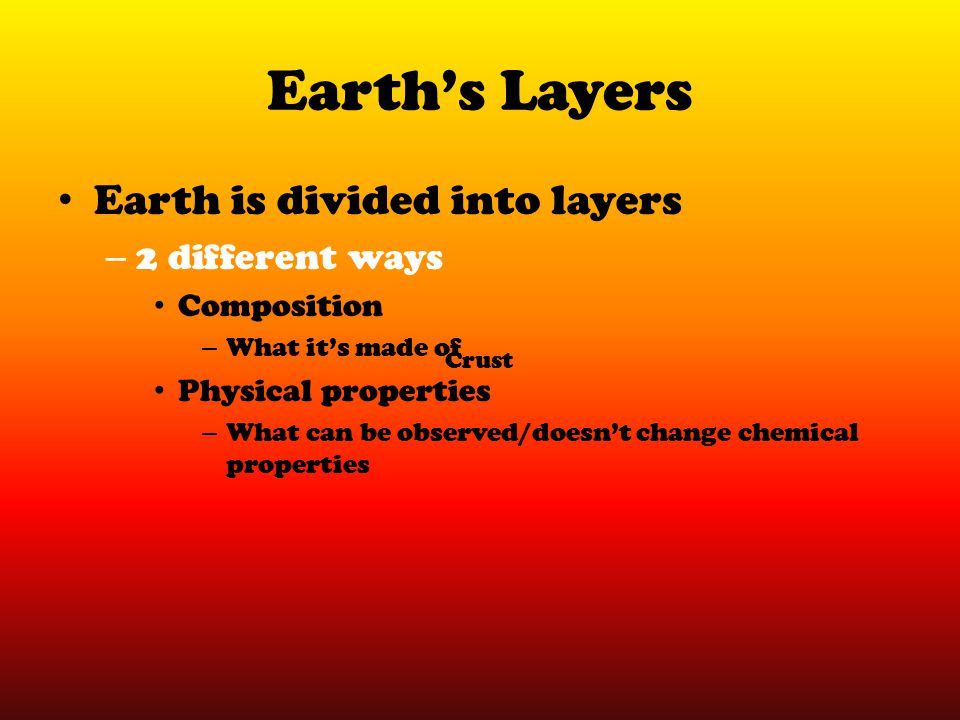 Earth's Layers Earth is divided into layers – 2 different ways Composition – What it's made of Physical properties – What can be observed/doesn't chan