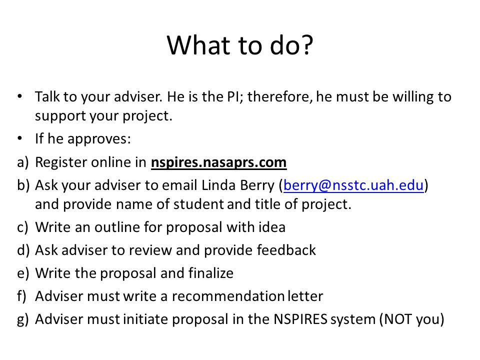 What to do? Talk to your adviser. He is the PI; therefore, he must be willing to support your project. If he approves: a)Register online in nspires.na