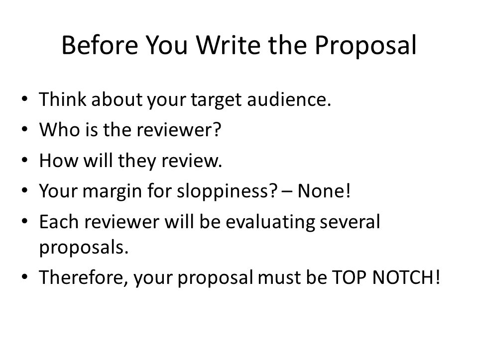 Before You Write the Proposal Think about your target audience. Who is the reviewer? How will they review. Your margin for sloppiness? – None! Each re
