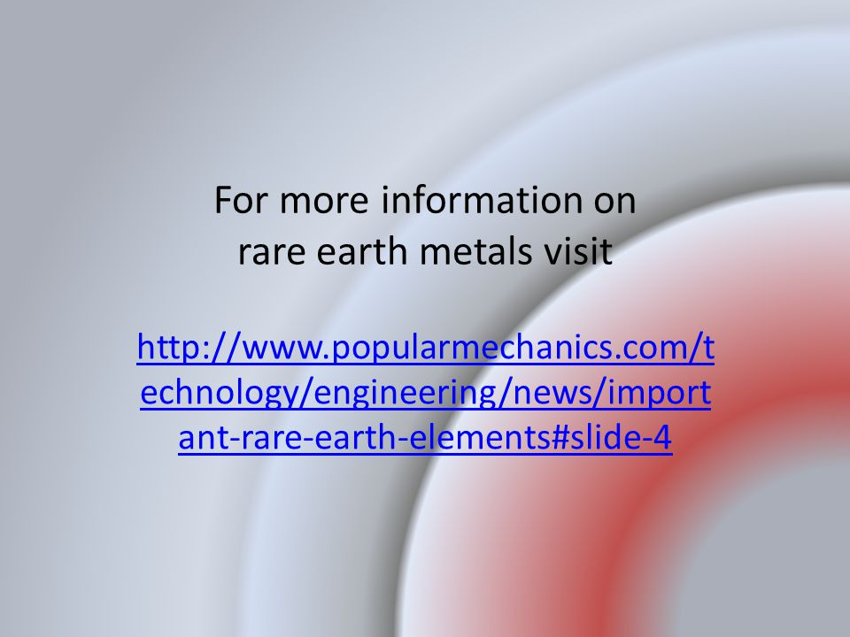 For more information on rare earth metals visit http://www.popularmechanics.com/t echnology/engineering/news/import ant-rare-earth-elements#slide-4