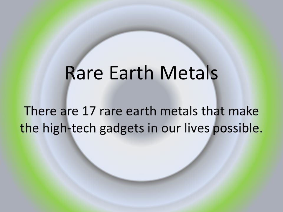 Rare Earth Metals There are 17 rare earth metals that make the high-tech gadgets in our lives possible.