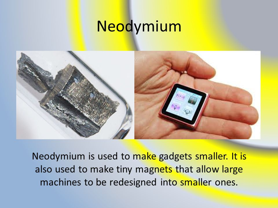 Neodymium Neodymium is used to make gadgets smaller.