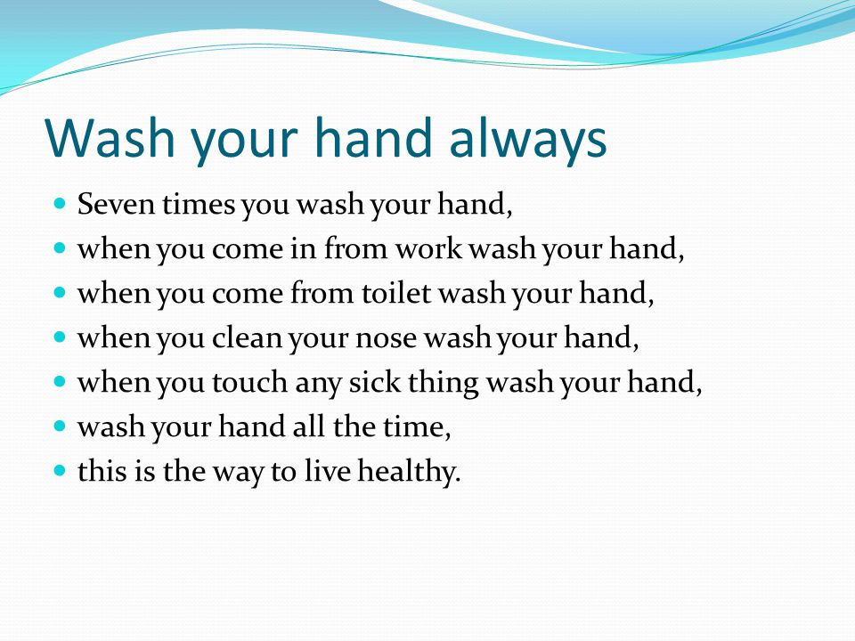 Wash your hand always Seven times you wash your hand, when you come in from work wash your hand, when you come from toilet wash your hand, when you cl