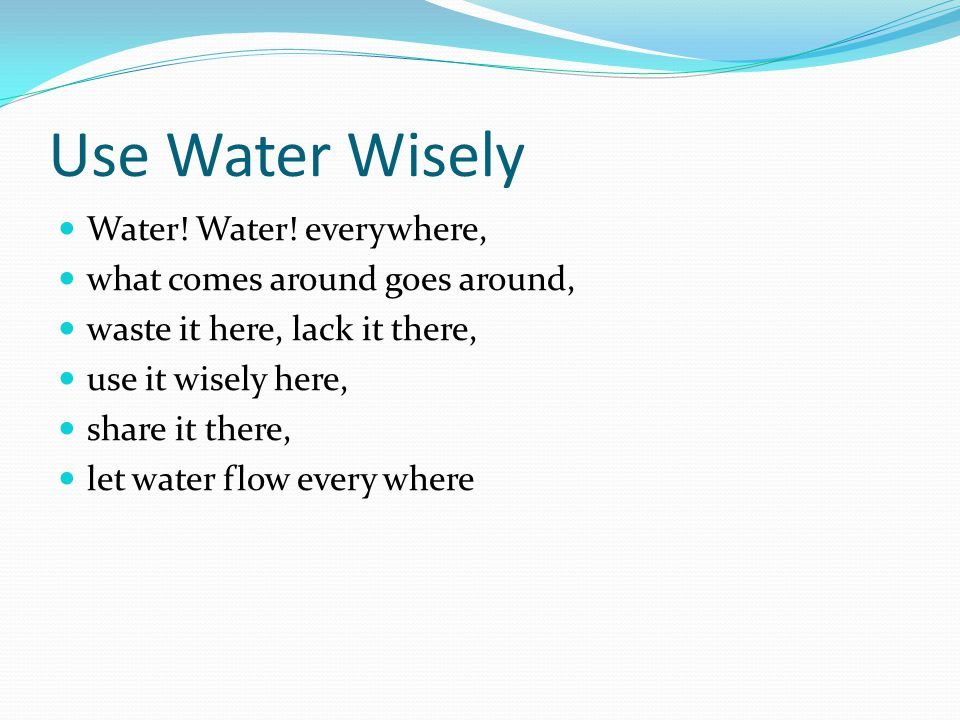 Use Water Wisely Water! Water! everywhere, what comes around goes around, waste it here, lack it there, use it wisely here, share it there, let water