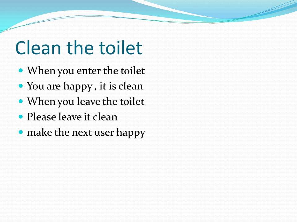 Clean the toilet When you enter the toilet You are happy, it is clean When you leave the toilet Please leave it clean make the next user happy