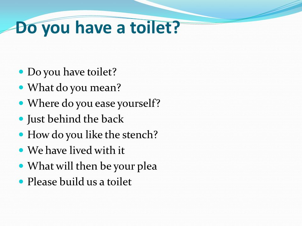 Do you have a toilet? Do you have toilet? What do you mean? Where do you ease yourself? Just behind the back How do you like the stench? We have lived