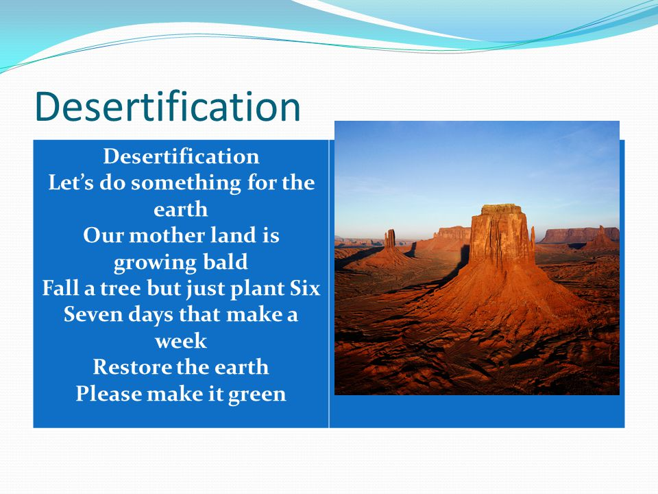 Desertification Let's do something for the earth Our mother land is growing bald Fall a tree but just plant Six Seven days that make a week Restore th